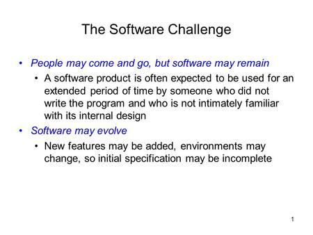 1 The Software Challenge People may come and go, but software may remain A software product is often expected to be used for an extended period of time.