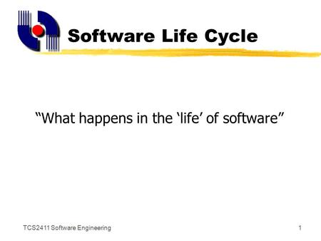 "TCS2411 Software Engineering1 Software Life Cycle ""What happens in the 'life' of software"""