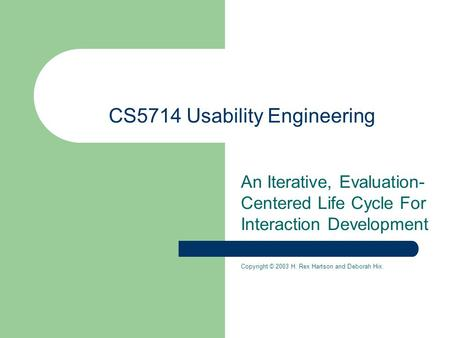CS5714 Usability Engineering An Iterative, Evaluation- Centered Life Cycle For Interaction Development Copyright © 2003 H. Rex Hartson and Deborah Hix.