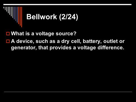 Bellwork (2/24)  What is a voltage source?  A device, such as a dry cell, battery, outlet or generator, that provides a voltage difference.