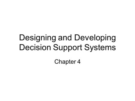 Designing and Developing Decision Support Systems Chapter 4.