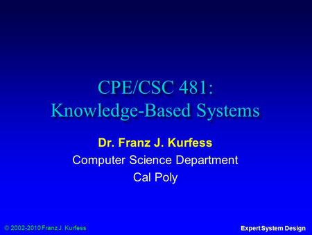 © 2002-2010 Franz J. Kurfess Expert System Design CPE/CSC 481: Knowledge-Based Systems Dr. Franz J. Kurfess Computer Science Department Cal Poly.
