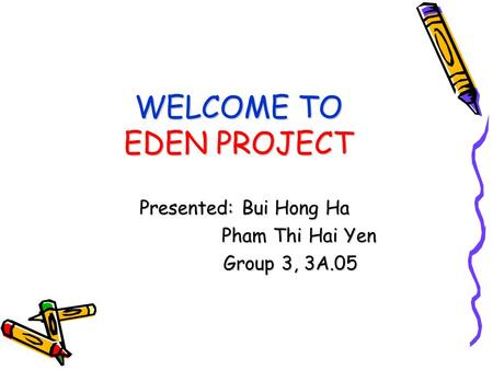 WELCOME TO EDEN PROJECT Presented: Bui Hong Ha Pham Thi Hai Yen Pham Thi Hai Yen Group 3, 3A.05 Group 3, 3A.05.