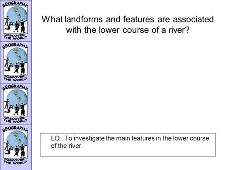 What landforms and features are associated with the lower course of a river? LO: To investigate the main features in the lower course of the river.