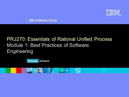 1 IBM Software Group ® PRJ270: Essentials of Rational Unified Process Module 1: Best Practices of Software Engineering.
