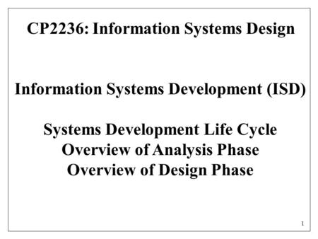 1 Information Systems Development (ISD) Systems Development Life Cycle Overview of Analysis Phase Overview of Design Phase CP2236: Information Systems.