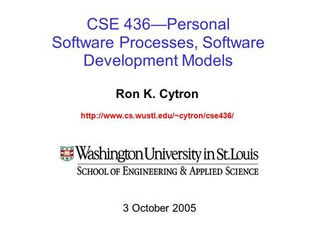 CSE 436—Personal Software Processes, Software Development Models Ron K. Cytron  3 October 2005.