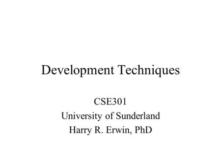 Development Techniques CSE301 University of Sunderland Harry R. Erwin, PhD.