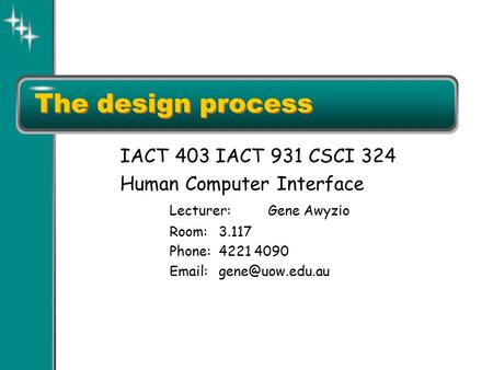 The design process IACT 403 IACT 931 CSCI 324 Human Computer Interface Lecturer:Gene Awyzio Room:3.117 Phone:4221 4090