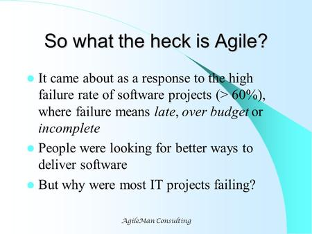 AgileMan Consulting So what the heck is Agile? It came about as a response to the high failure rate of software projects (> 60%), where failure means late,