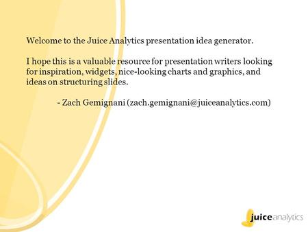 Welcome to the Juice Analytics presentation idea generator. I hope this is a valuable resource for presentation writers looking for inspiration, widgets,