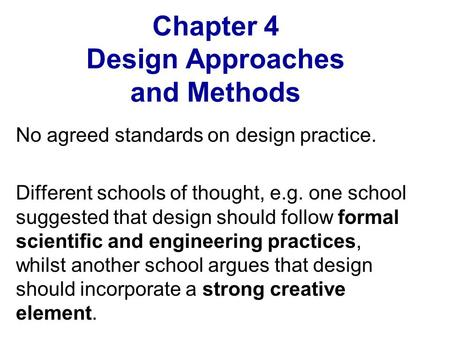 Chapter 4 Design Approaches and Methods No agreed standards on design practice. Different schools of thought, e.g. one school suggested that design should.