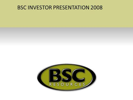 BSC INVESTOR PRESENTATION 2008. The Creation of BSC Resources Ltd –Incorporated in November 2005 –Granted prospecting rights of 39000ha within 6 months.