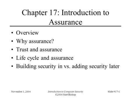 November 1, 2004Introduction to Computer Security ©2004 Matt Bishop Slide #17-1 Chapter 17: Introduction to Assurance Overview Why assurance? Trust and.