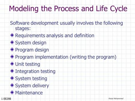 1 EE29B Feisal Mohammed Modeling the Process and Life Cycle Software development usually involves the following stages: Requirements analysis and definition.