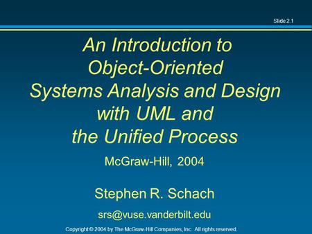 Slide 2.1 Copyright © 2004 by The McGraw-Hill Companies, Inc. All rights reserved. An Introduction to Object-Oriented Systems Analysis and Design with.