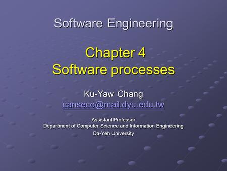 Software Engineering Chapter 4 Software processes Ku-Yaw Chang Assistant Professor Department of Computer Science and Information.