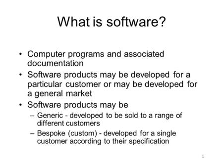 1 What is software? Computer programs and associated documentation Software products may be developed for a particular customer or may be developed for.