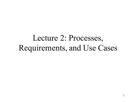1 Lecture 2: Processes, Requirements, and Use Cases.