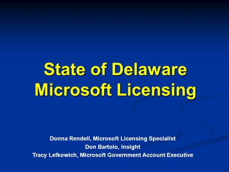 State of Delaware Microsoft Licensing Donna Rendell, Microsoft Licensing Specialist Don Bartolo, Insight Tracy Lefkowich, Microsoft Government Account.
