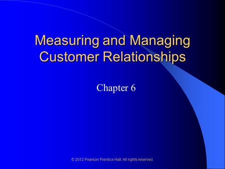 © 2012 Pearson Prentice Hall. All rights reserved. Measuring and Managing Customer Relationships Chapter 6.
