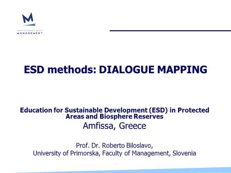 ESD methods: DIALOGUE MAPPING Education for Sustainable Development (ESD) in Protected Areas and Biosphere Reserves Amfissa, Greece Prof. Dr. Roberto Biloslavo,