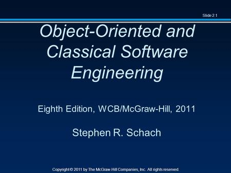 Slide 2.1 Copyright © 2011 by The McGraw-Hill Companies, Inc. All rights reserved. Object-Oriented and Classical Software Engineering Eighth Edition, WCB/McGraw-Hill,