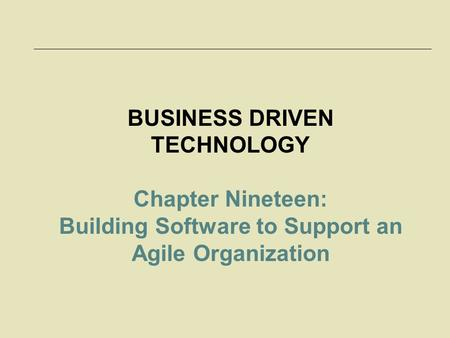 BUSINESS DRIVEN TECHNOLOGY Chapter Nineteen: Building Software to Support an Agile Organization.