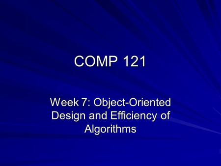 COMP 121 Week 7: Object-Oriented Design and Efficiency of Algorithms.