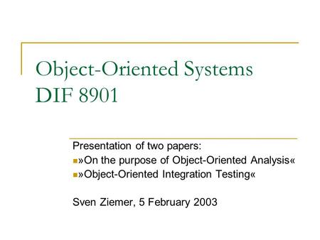Object-Oriented Systems DIF 8901 Presentation of two papers: »On the purpose of Object-Oriented Analysis« »Object-Oriented Integration Testing« Sven Ziemer,
