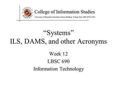 """Systems"" ILS, DAMS, and other Acronyms Week 12 LBSC 690 Information Technology."