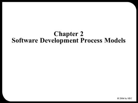  2004 by SEC Chapter 2 Software Development Process Models.