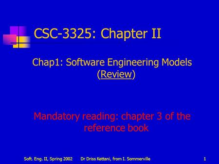 Soft. Eng. II, Spring 2002Dr Driss Kettani, from I. Sommerville1 CSC-3325: Chapter II Chap1: Software Engineering Models (Review) Mandatory reading: chapter.