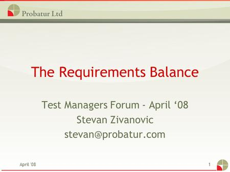 April '081 The Requirements Balance Test Managers Forum - April '08 Stevan Zivanovic