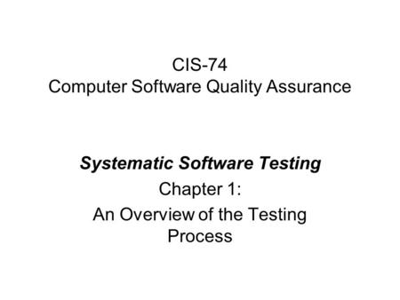 CIS-74 Computer Software Quality Assurance Systematic Software Testing Chapter 1: An Overview of the Testing Process.