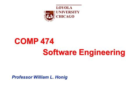 COMP 474 Software Engineering Professor William L. Honig.