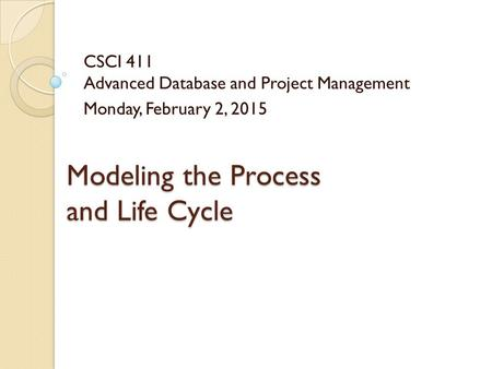 Modeling the Process and Life Cycle CSCI 411 Advanced Database and Project Management Monday, February 2, 2015.