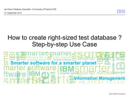 © 2012 IBM Corporation Information Management How to create right-sized test database ? Step-by-step Use Case Jan Musil, Database Specialist, Community.