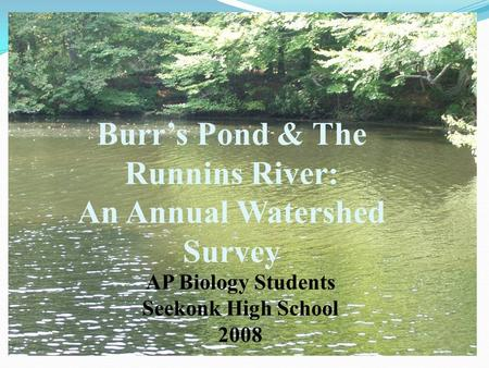 Burr's Pond & The Runnins River: An Annual Watershed Survey AP Biology Students Seekonk High School 2008.