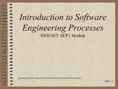 SEP1 - 1 Introduction to Software Engineering Processes SWENET SEP1 Module Developed with support from the National Science Foundation.