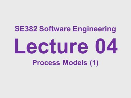 SE382 Software Engineering Lecture 04 Process Models (1)
