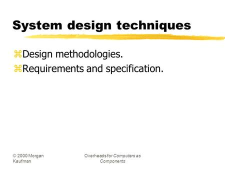 © 2000 Morgan Kaufman Overheads for Computers as Components System design techniques zDesign methodologies. zRequirements and specification.