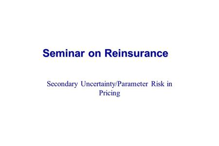 Seminar on Reinsurance Seminar on Reinsurance Secondary Uncertainty/Parameter Risk in Pricing.