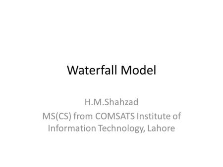 Waterfall Model H.M.Shahzad MS(CS) from COMSATS Institute of Information Technology, Lahore.