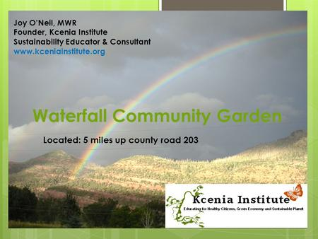 Waterfall Community Garden Located: 5 miles up county road 203 Joy O'Neil, MWR Founder, Kcenia Institute Sustainability Educator & Consultant www.kceniainstitute.org.