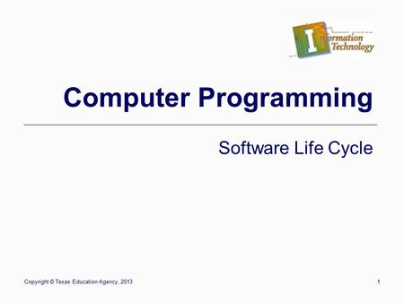 Copyright © Texas Education Agency, 20131 Computer Programming Software Life Cycle.