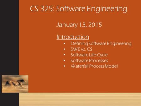 CS 325: Software Engineering January 13, 2015 Introduction Defining Software Engineering SWE vs. CS Software Life-Cycle Software Processes Waterfall Process.