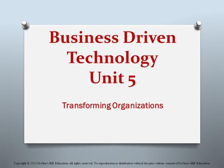 Business Driven Technology Unit 5 Transforming Organizations Copyright © 2015 McGraw-Hill Education. All rights reserved. No reproduction or distribution.