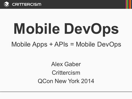 Mobile DevOps Mobile Apps + APIs = Mobile DevOps Alex Gaber Crittercism QCon New York 2014.
