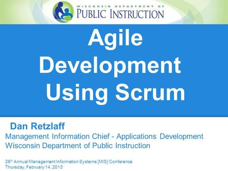 Agile Development Using Scrum Dan Retzlaff Management Information Chief - Applications Development Wisconsin Department of Public Instruction 26 th Annual.